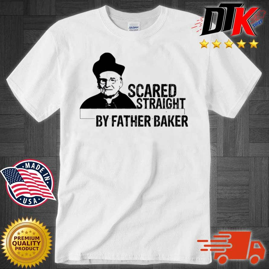 Nelson Baker Scared Straight By Father Baker Shirts