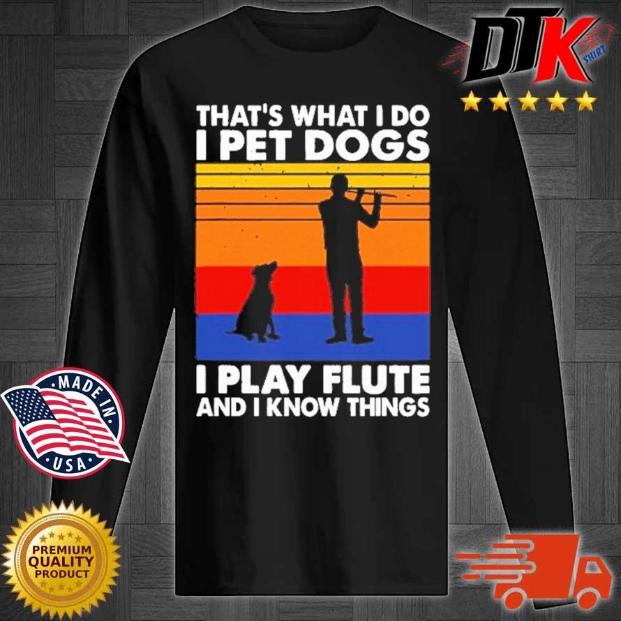 That's What I Do I Pet Dog I Play Flute And I Know Things Vintage Shirt Longsleeve tee den