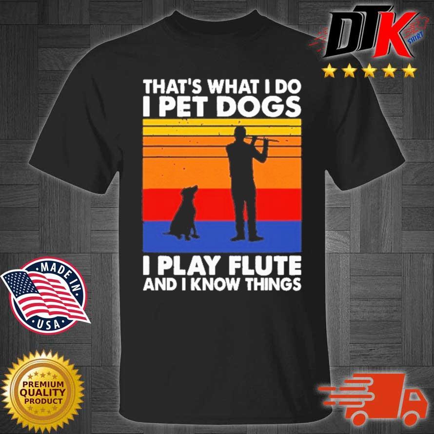 That's What I Do I Pet Dog I Play Flute And I Know Things Vintage Shirt