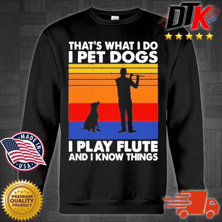 That's What I Do I Pet Dog I Play Flute And I Know Things Vintage Shirt Sweater den