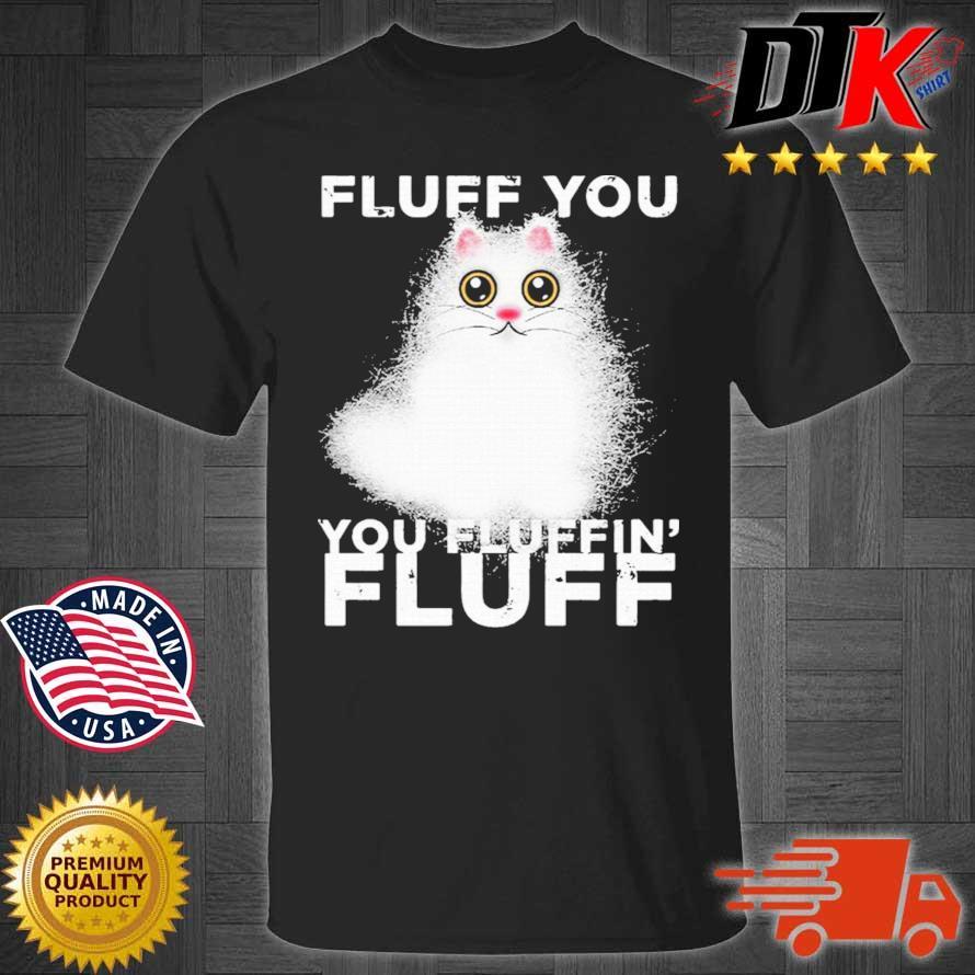 Fluff You You Fluffin Fluff Funny Fluffy Kawaii Cat Shirt
