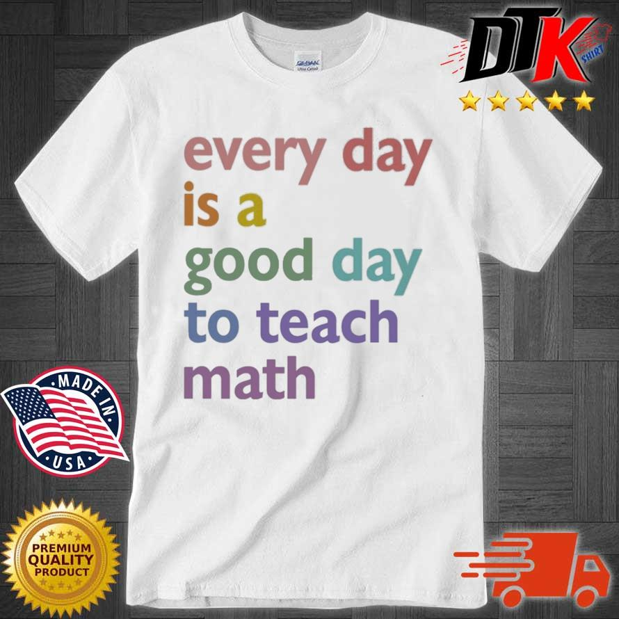 Every day is a good day to teach math shirt