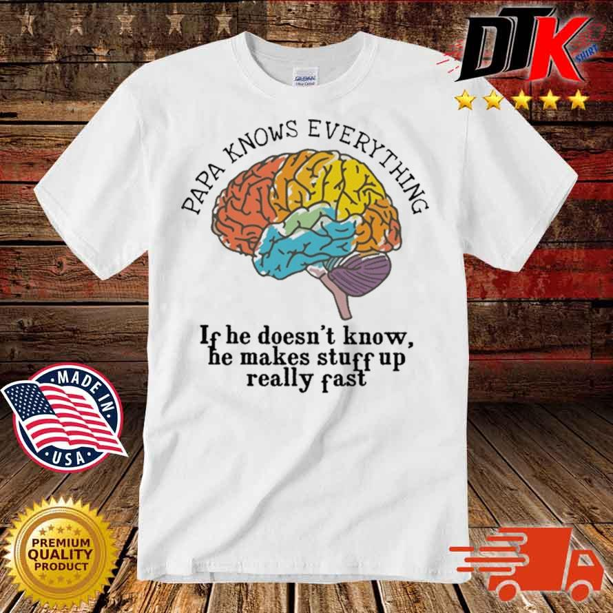 Papa Know everything If He Doesn't Know He Makes Stuff Up Really Fast Shirt