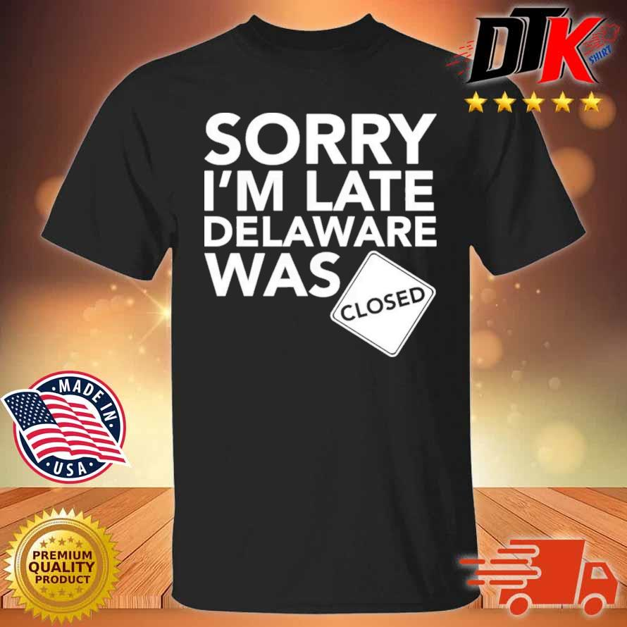 Sorry I'm Late Delaware Was Closed Shirt