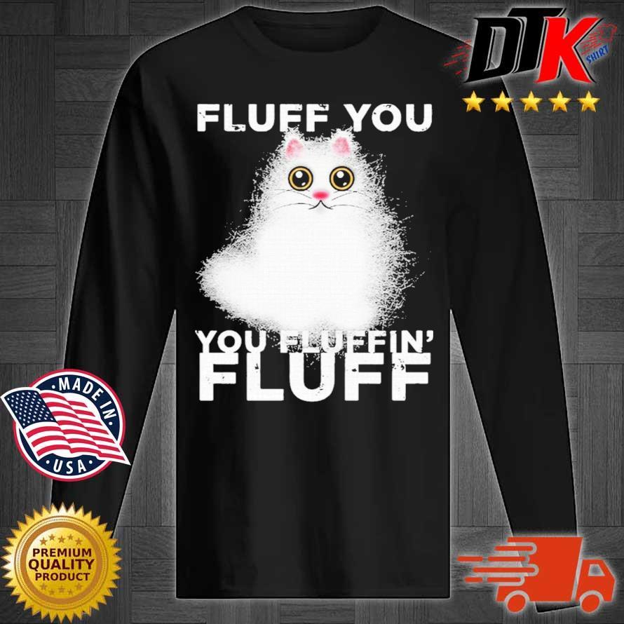 Fluff You You Fluffin Fluff Funny Fluffy Kawaii Cat Shirt Longsleeve tee den