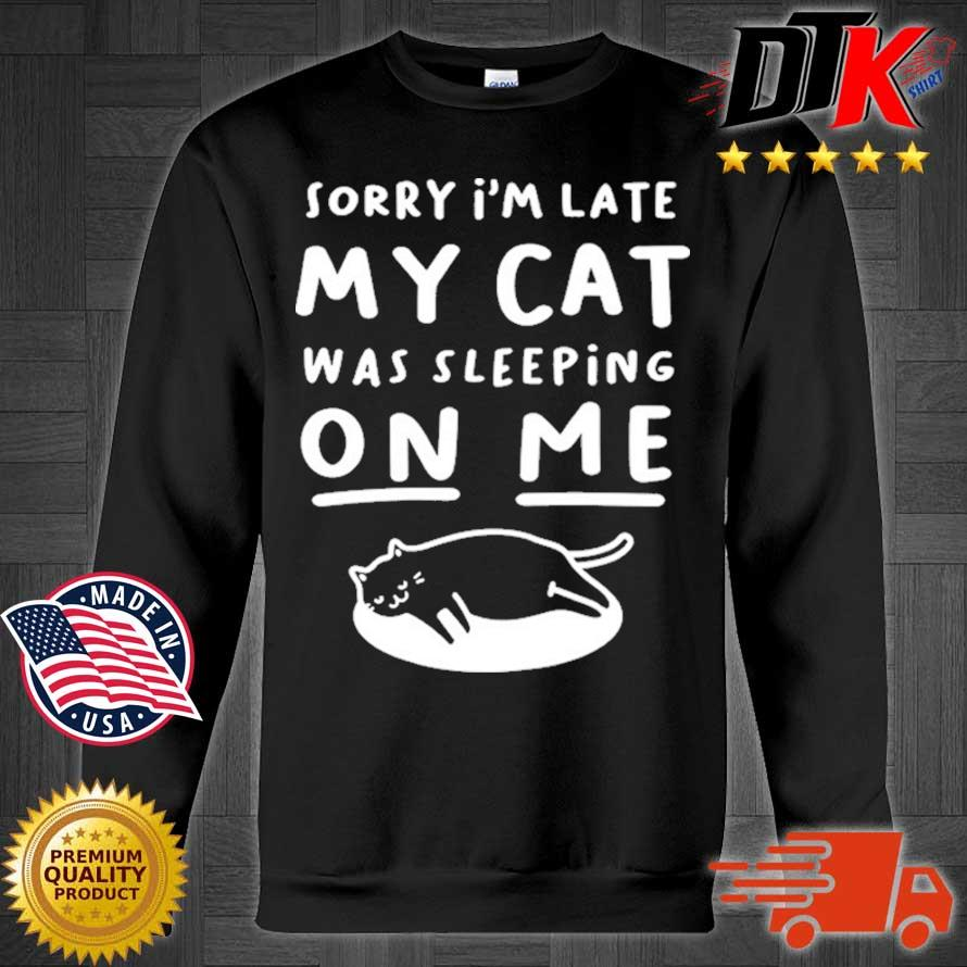 Sorry I'm Late My Cat Sleeping On Me Shirt Sweater den