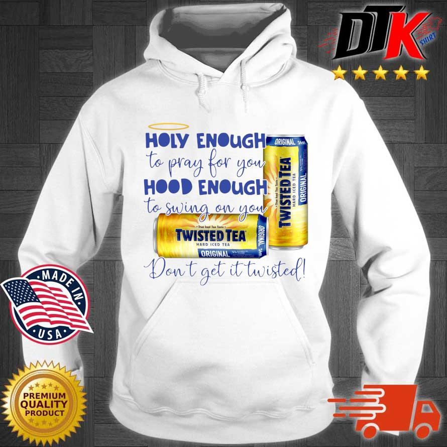Official Twisted tea holy enough to pray for you hood enough to swing on you don't get it Twisted s Hoodie trang