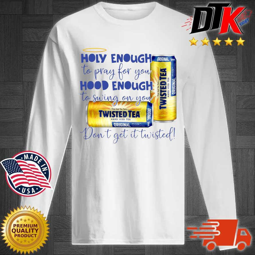 Official Twisted tea holy enough to pray for you hood enough to swing on you don't get it Twisted s Longsleeve tee trang