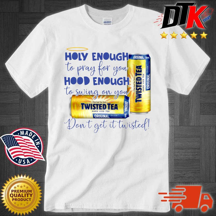 Official Twisted tea holy enough to pray for you hood enough to swing on you don't get it Twisted shirt