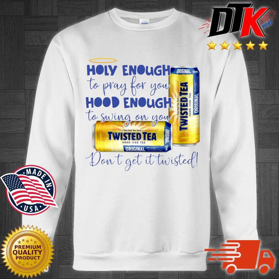 Official Twisted tea holy enough to pray for you hood enough to swing on you don't get it Twisted s Sweater trang
