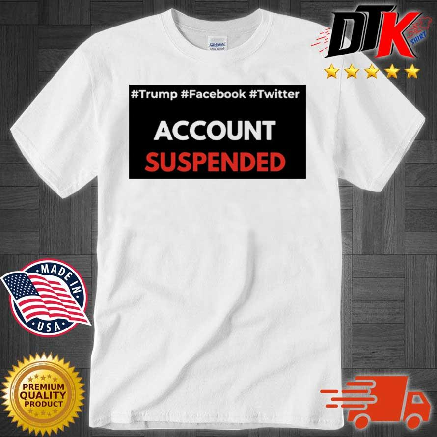 #Trump #Facebook #Twitter Account Suspended T-Shirt
