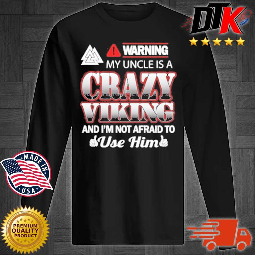 Warning My Uncle Is A Crazy Viking And I'm Not Afraid To Use Him Shirt Longsleeve tee den