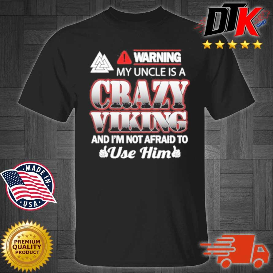 Warning My Uncle Is A Crazy Viking And I'm Not Afraid To Use Him Shirt