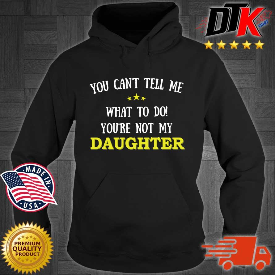 You Can't Tell Me What To Do You're Not My Daughter Shirt Hoodie den