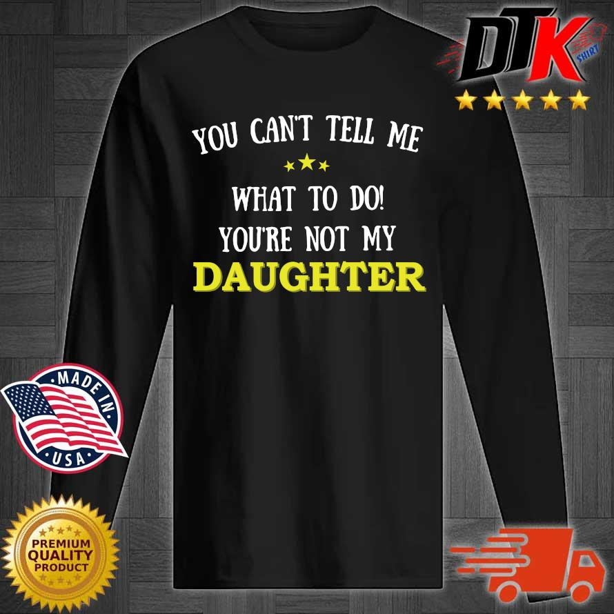 You Can't Tell Me What To Do You're Not My Daughter Shirt Longsleeve tee den